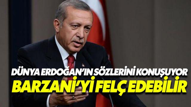 Dünya Erdoğan'ın sözlerini konuşuyor: Barzani'yi felç edebilir
