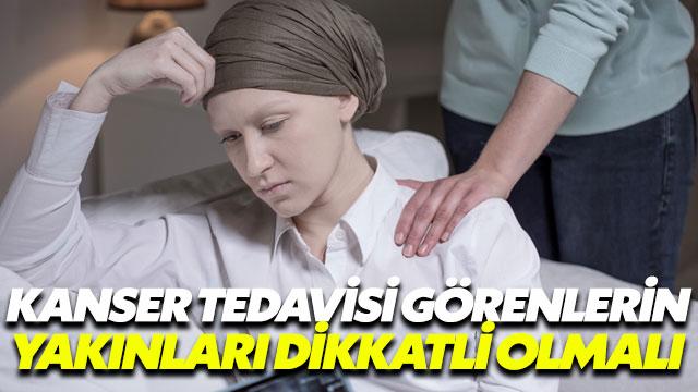 Kanser tedavisi görenlerin yakınları dikkatli olmalı