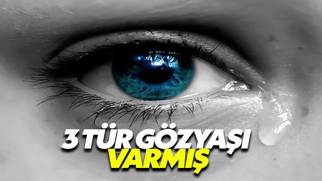 Bilim insanları gözyaşının üç tür olduğunu belirtiyor