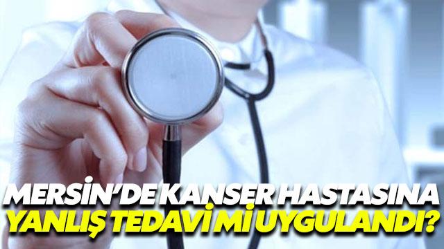 Mersin'de kanser hastasına yanlış tedavi mi uygulandı?