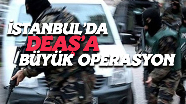 İstanbul'da DEAŞ'a Büyük Operasyon