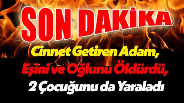 Son Dakika! Osmaniye'de Cinnet Getiren Adam, Eşini ve Oğlunu Öldürdü, 2 Çocuğunu da Yaraladı