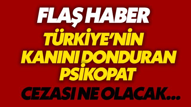 Türkiye'nin kanını donduran psikopat