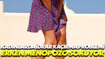 Kadınların idrar kaçırma problemi erken menopoza sokuyor