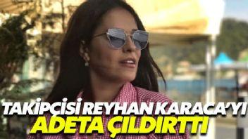 Takipçisi Reyhan Karaca'yı çıldırttı