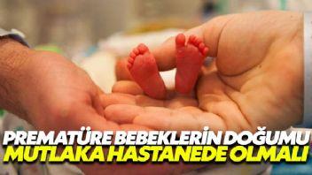 Prematüre bebeklerin doğumu hastanede olmak zorunda!
