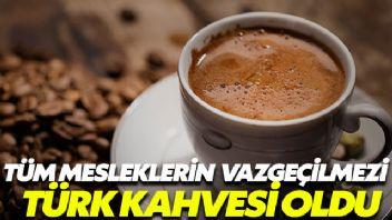 Tüm meslek gruplarının vazgeçilmezi Türk kahvesi oldu