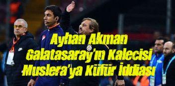 Ayhan Akman Galatasaray'ın Kalecisi Muslera'ya Küfür İddiası