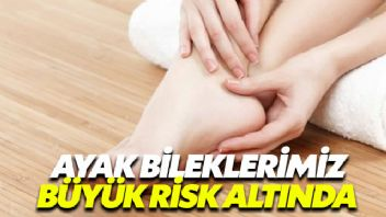 Ayak bileklerimiz büyük risk altında