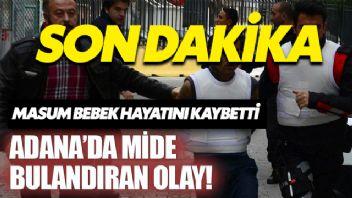 Adana'da mide bulandıran olay! Küçük kız hayatını kaybetti