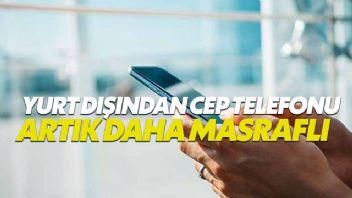 Yurt dışından getirilen cep telefonları artık daha masraflı