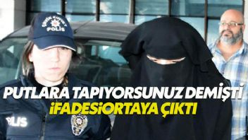 Atatürk ilah değildir diyen kızın ifadesi ortaya çıktı