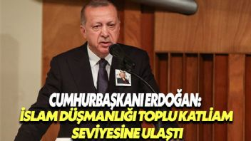 Cumhurbaşkanı Erdoğan: İslam düşmanlığı toplu katliam seviyesine ulaşmış durumda