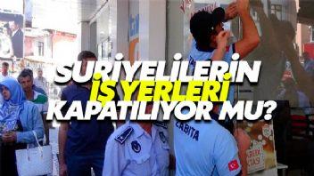 Suriyelilerin İş Yerleri Kapatılıyor Mu?